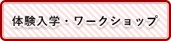 体験入学・ワークショップ